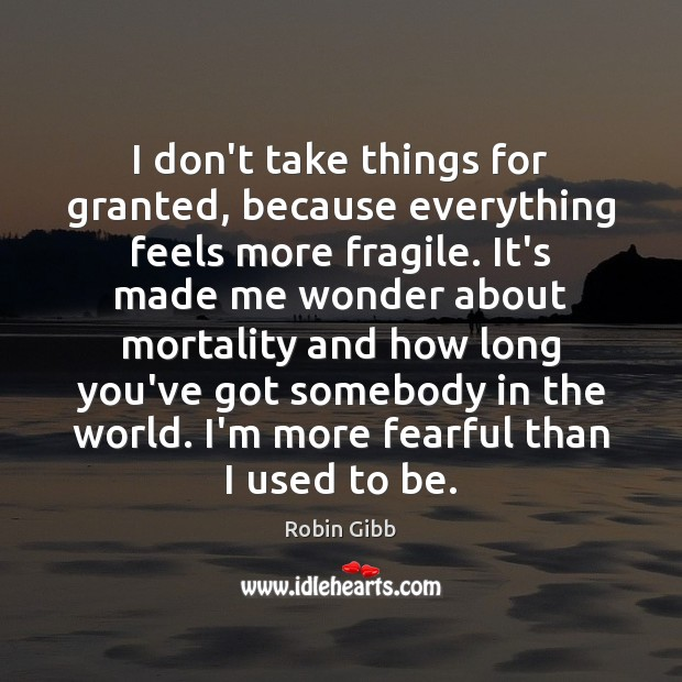 I don't take things for granted, because everything feels more fragile. It's Robin Gibb Picture Quote