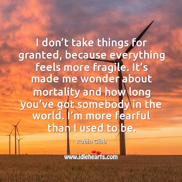 I don't take things for granted, because everything feels more fragile. Robin Gibb Picture Quote