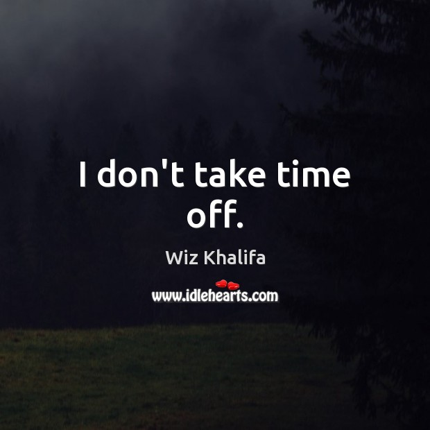I don't take time off. Image