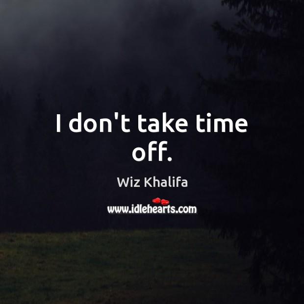 I don't take time off. Image
