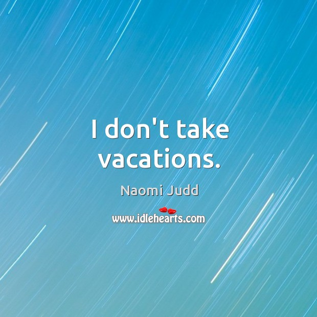 I don't take vacations. Naomi Judd Picture Quote