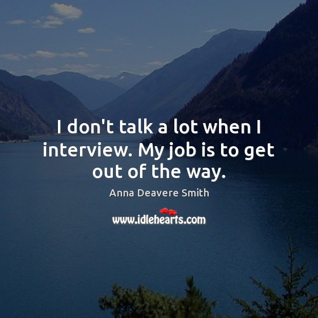 I don't talk a lot when I interview. My job is to get out of the way. Image