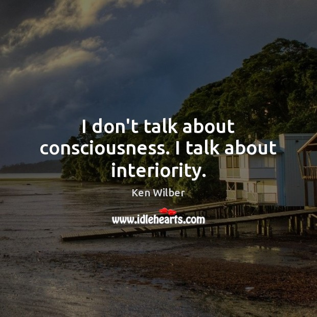 I don't talk about consciousness. I talk about interiority. Image