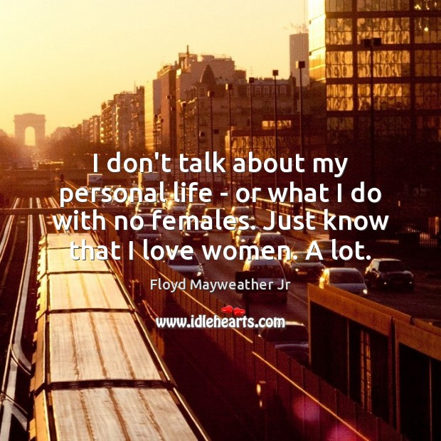 I don't talk about my personal life – or what I do Floyd Mayweather Jr Picture Quote