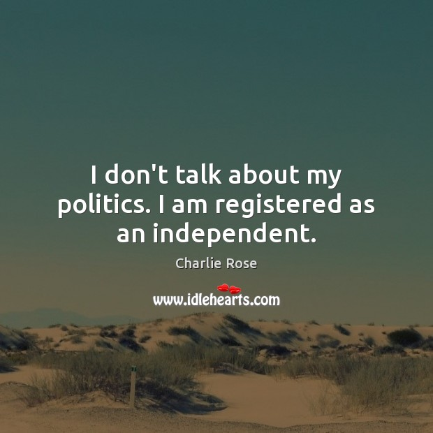 I don't talk about my politics. I am registered as an independent. Image