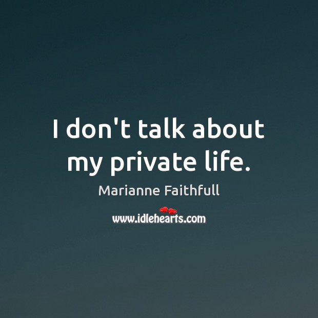 I don't talk about my private life. Marianne Faithfull Picture Quote