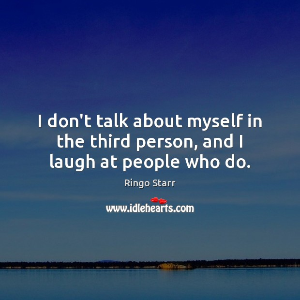 I don't talk about myself in the third person, and I laugh at people who do. Image