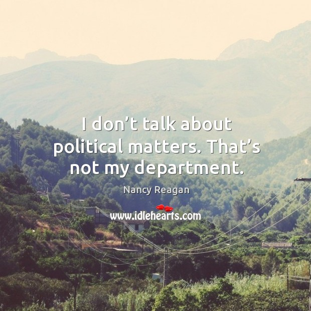 I don't talk about political matters. That's not my department. Nancy Reagan Picture Quote