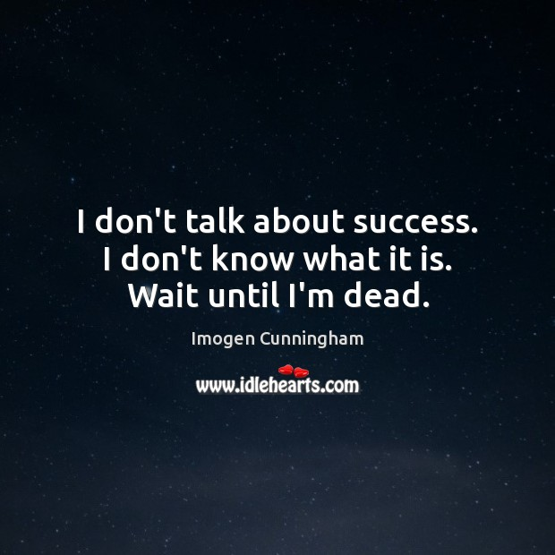 I don't talk about success. I don't know what it is. Wait until I'm dead. Imogen Cunningham Picture Quote