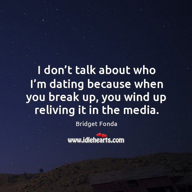 Image, I don't talk about who I'm dating because when you break up, you wind up reliving it in the media.