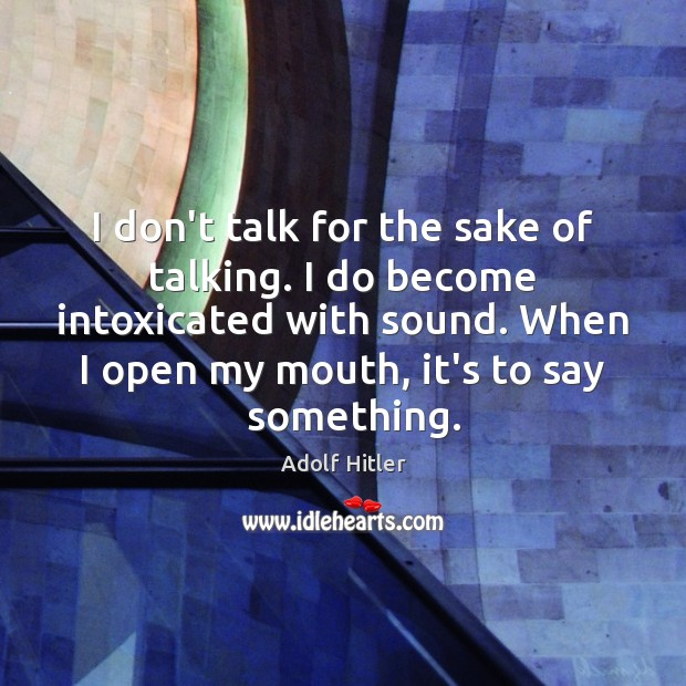 I don't talk for the sake of talking. I do become intoxicated Adolf Hitler Picture Quote