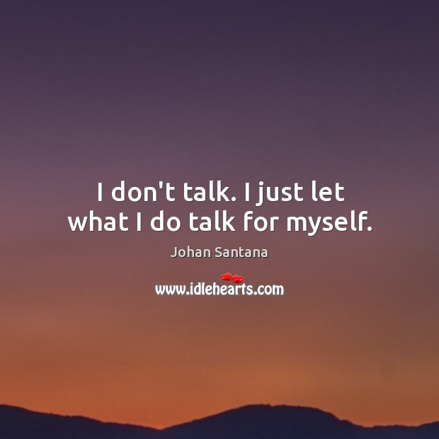 I don't talk. I just let what I do talk for myself. Johan Santana Picture Quote