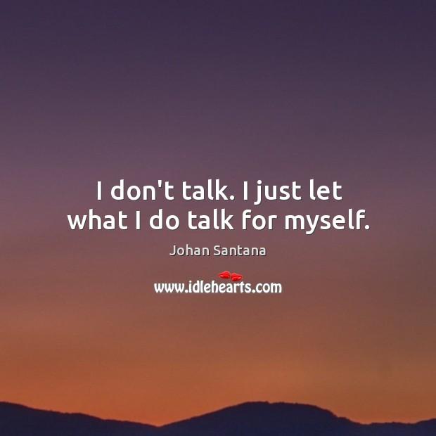 I don't talk. I just let what I do talk for myself. Image
