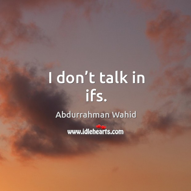 Image, I don't talk in ifs.