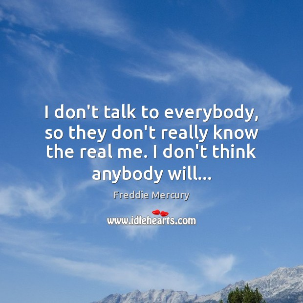 I don't talk to everybody, so they don't really know the real Freddie Mercury Picture Quote