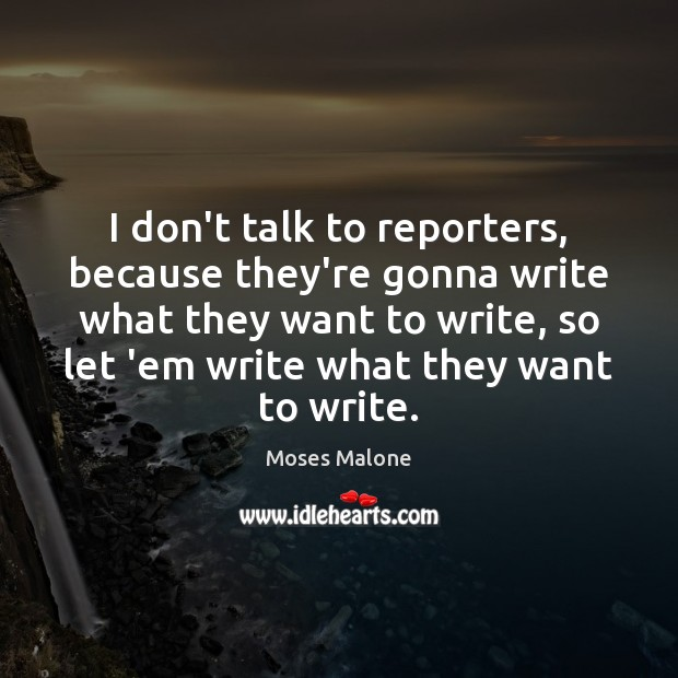 I don't talk to reporters, because they're gonna write what they want Image