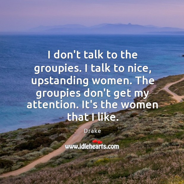 I don't talk to the groupies. I talk to nice, upstanding women. Image