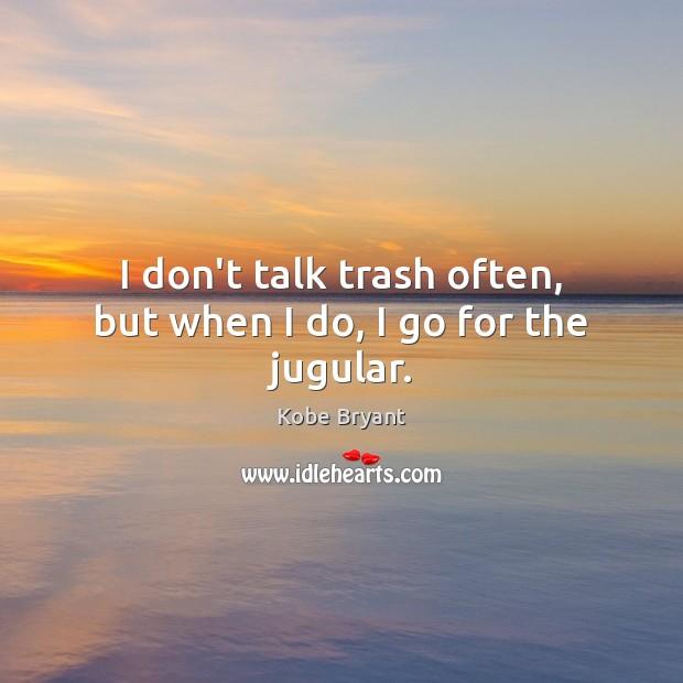 I don't talk trash often, but when I do, I go for the jugular. Image