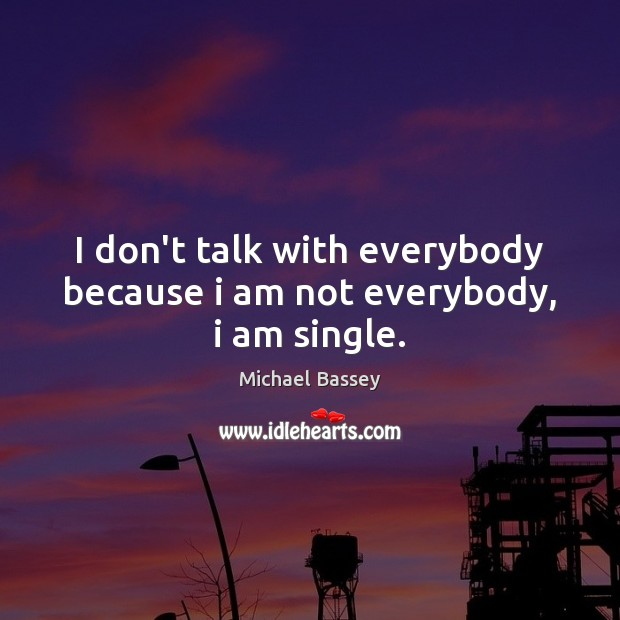 Image, I don't talk with everybody because i am not everybody, i am single.