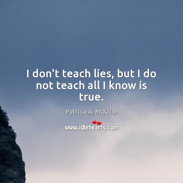 Patricia A. McKillip Picture Quote image saying: I don't teach lies, but I do not teach all I know is true.