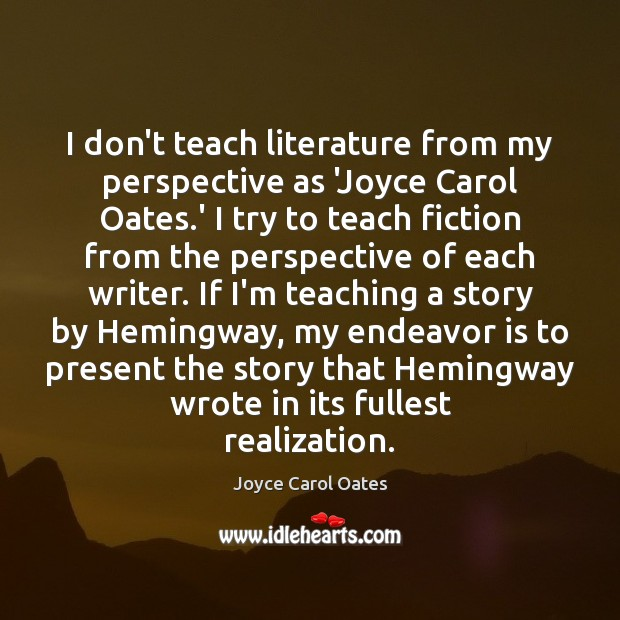 I don't teach literature from my perspective as 'Joyce Carol Oates.' Joyce Carol Oates Picture Quote