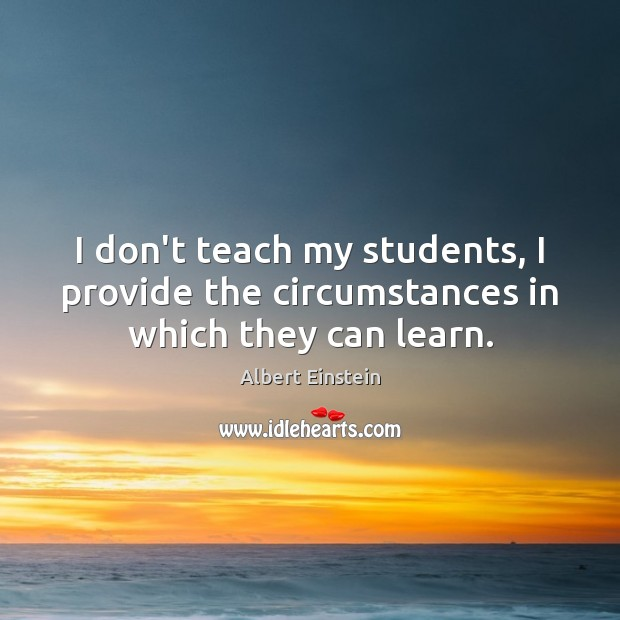 Image, I don't teach my students, I provide the circumstances in which they can learn.