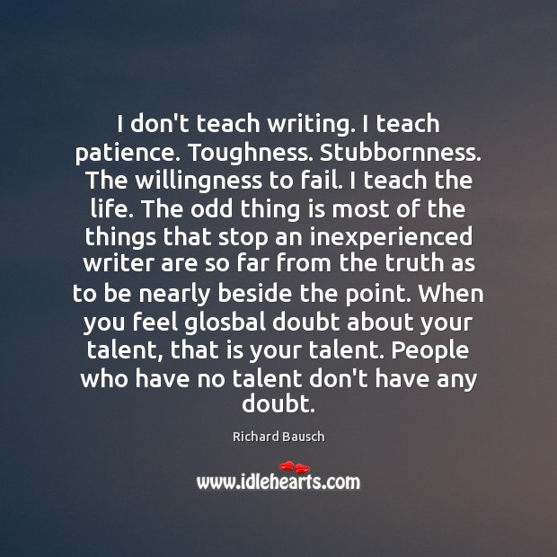 I don't teach writing. I teach patience. Toughness. Stubbornness. The willingness to Image