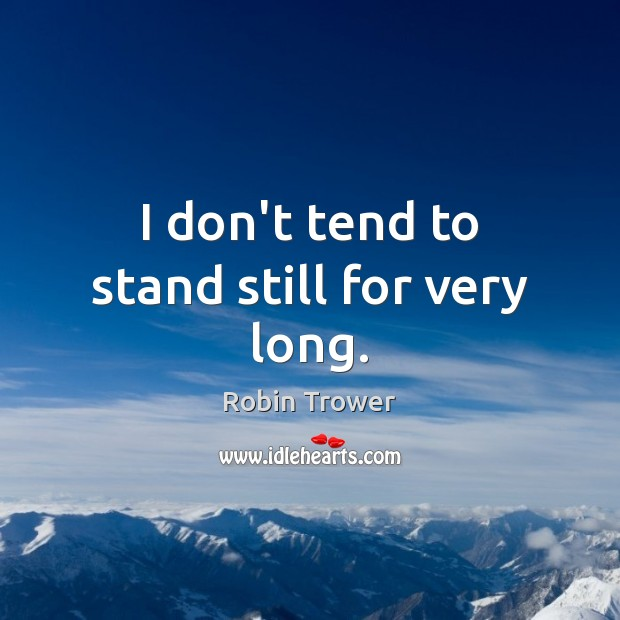 I don't tend to stand still for very long. Robin Trower Picture Quote