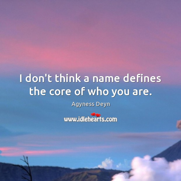 I don't think a name defines the core of who you are. Agyness Deyn Picture Quote