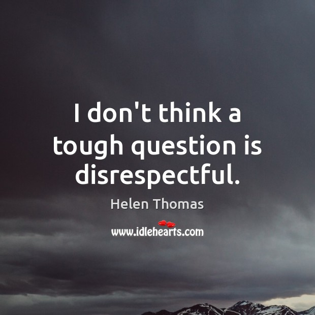 I don't think a tough question is disrespectful. Helen Thomas Picture Quote