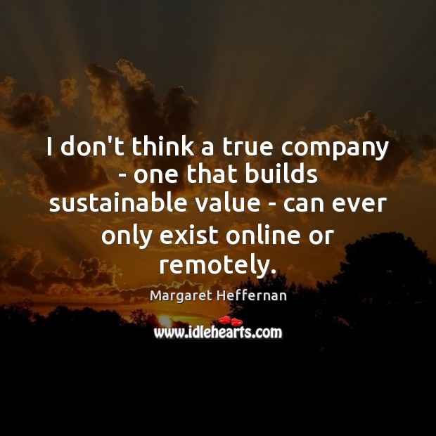 I don't think a true company – one that builds sustainable value Margaret Heffernan Picture Quote