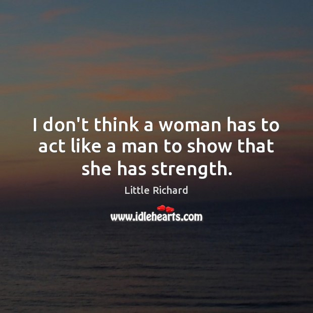I don't think a woman has to act like a man to show that she has strength. Little Richard Picture Quote