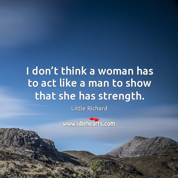 I don't think a woman has to act like a man to show that she has strength. Image