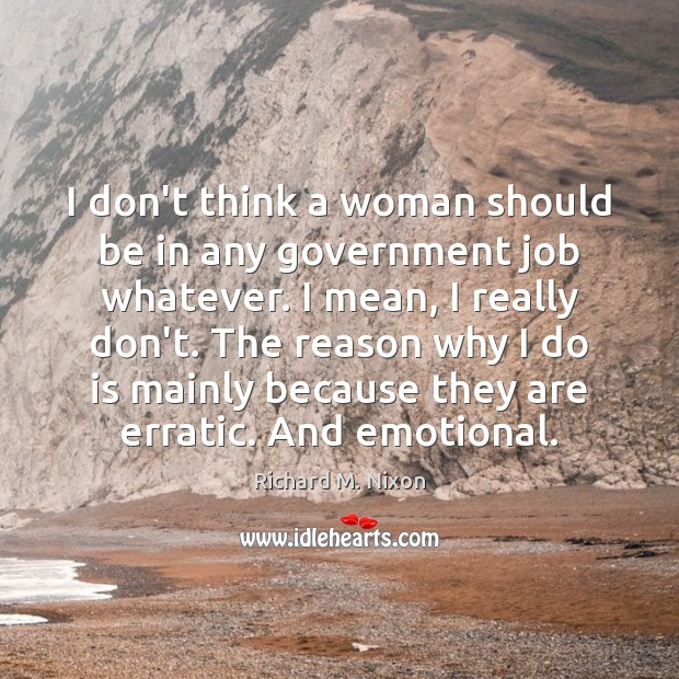 I don't think a woman should be in any government job whatever. Richard M. Nixon Picture Quote