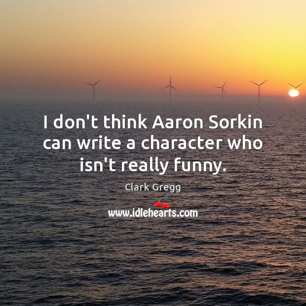 I don't think Aaron Sorkin can write a character who isn't really funny. Image