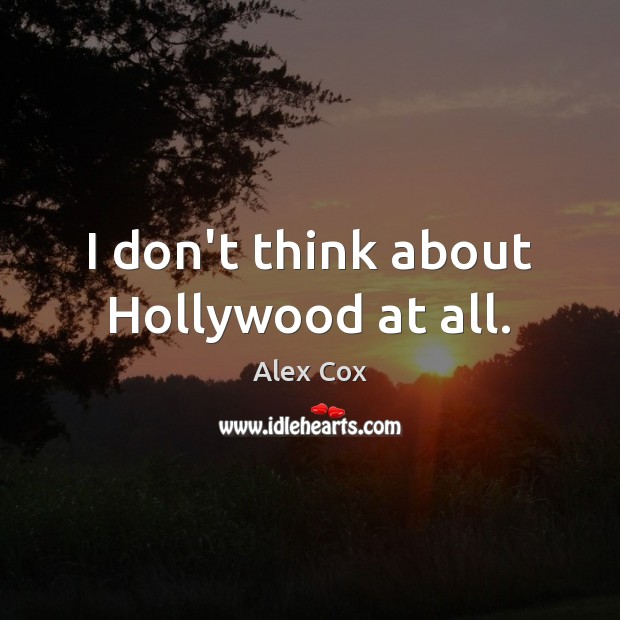 Image, I don't think about Hollywood at all.