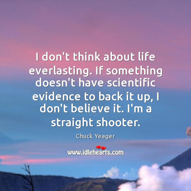 I don't think about life everlasting. If something doesn't have scientific evidence Chuck Yeager Picture Quote