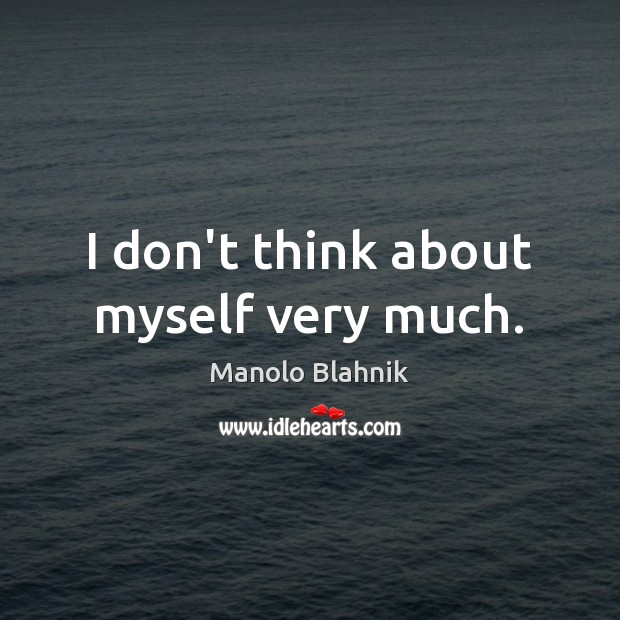 I don't think about myself very much. Manolo Blahnik Picture Quote