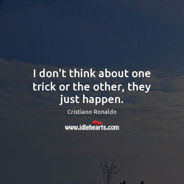I don't think about one trick or the other, they just happen. Cristiano Ronaldo Picture Quote