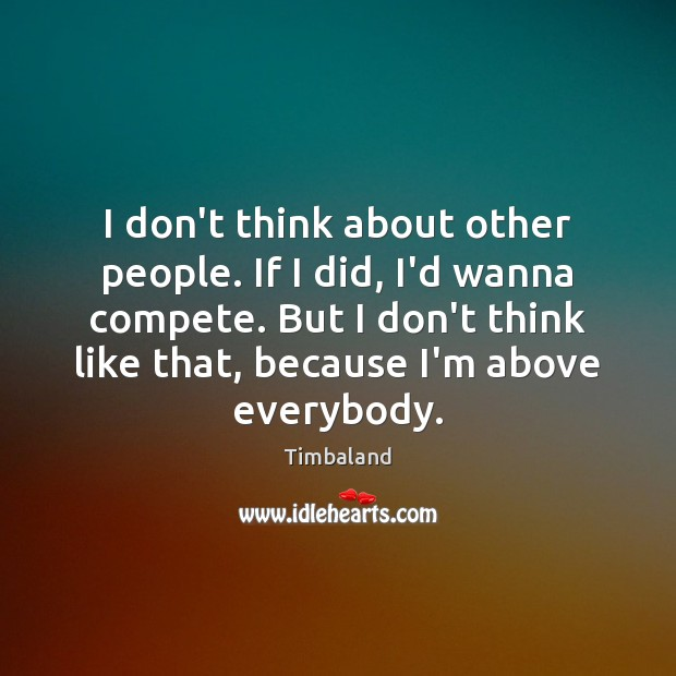 I don't think about other people. If I did, I'd wanna compete. Image