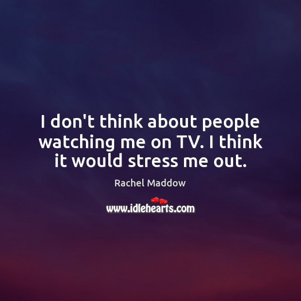 I don't think about people watching me on TV. I think it would stress me out. Image