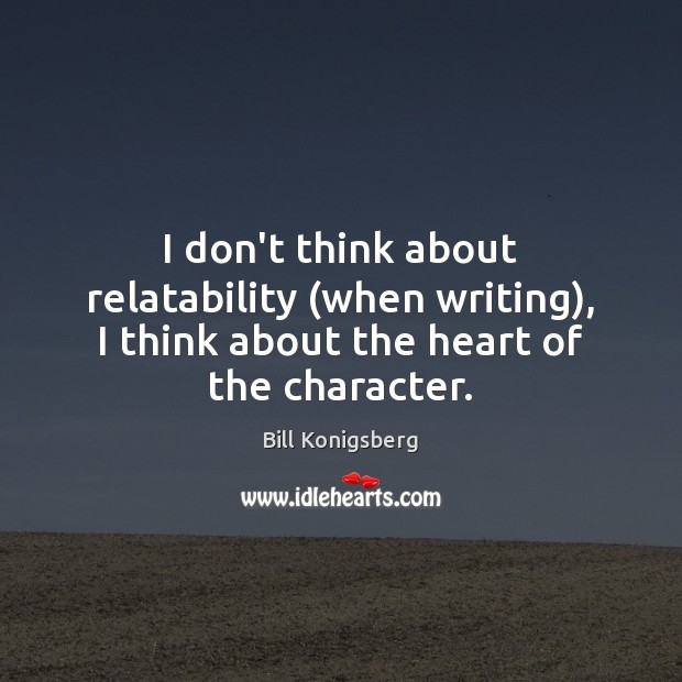 I don't think about relatability (when writing), I think about the heart of the character. Image