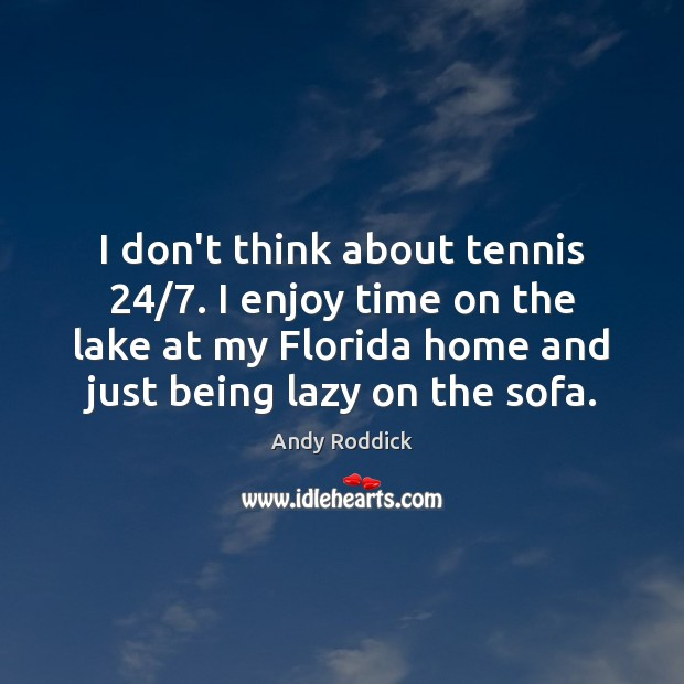 I don't think about tennis 24/7. I enjoy time on the lake at Andy Roddick Picture Quote