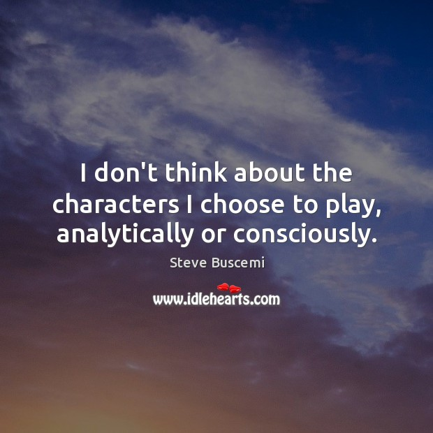 Image, I don't think about the characters I choose to play, analytically or consciously.