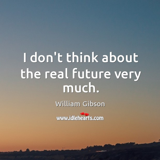 I don't think about the real future very much. Image