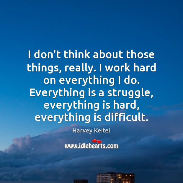 Image, I don't think about those things, really. I work hard on everything