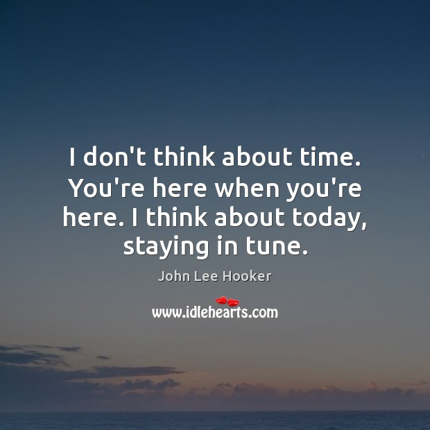 I don't think about time. You're here when you're here. I think John Lee Hooker Picture Quote