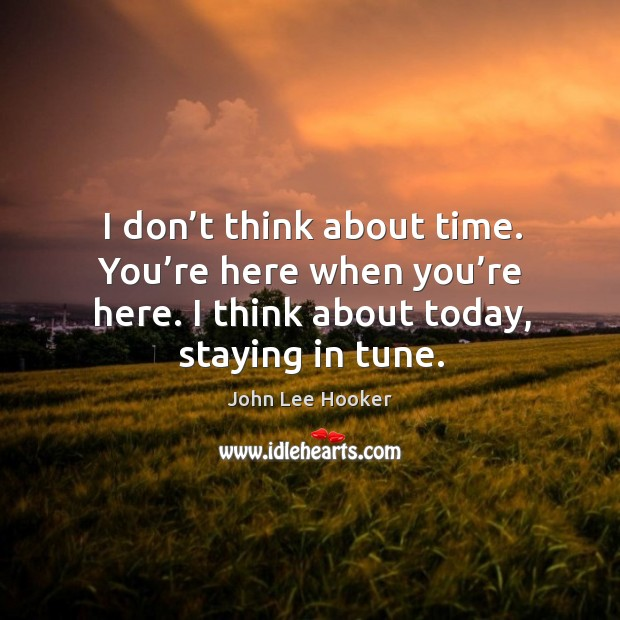 I don't think about time. You're here when you're here. I think about today, staying in tune. John Lee Hooker Picture Quote