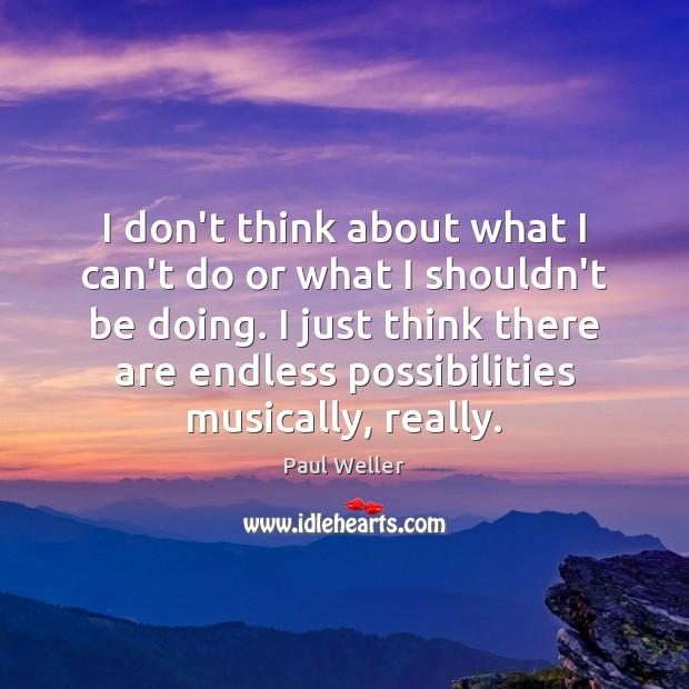 I don't think about what I can't do or what I shouldn't Image