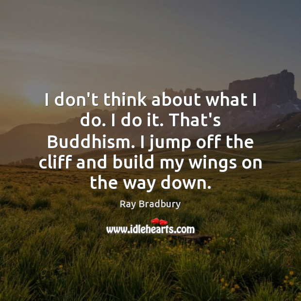 I don't think about what I do. I do it. That's Buddhism. Ray Bradbury Picture Quote